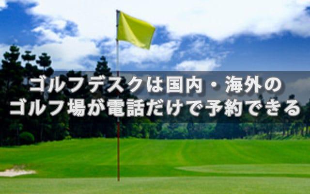 ゴルフデスクは国内・海外のゴルフ場が電話だけで予約できる