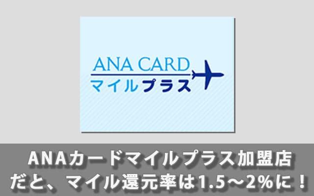 ANAカードマイルプラス加盟店だと、マイル還元率は1.5〜2%に!